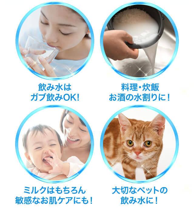 飲み水はガブ飲みOK! - 料理・炊飯お酒の水割りに! - ミルクはもちろん敏感なお肌ケアにも! - 大切なペットの飲み水に!